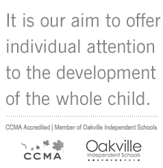 It is our aim to develop individual attention to the development of the whole child. CCMA Accredited | Member of Oakville Independent Schools
